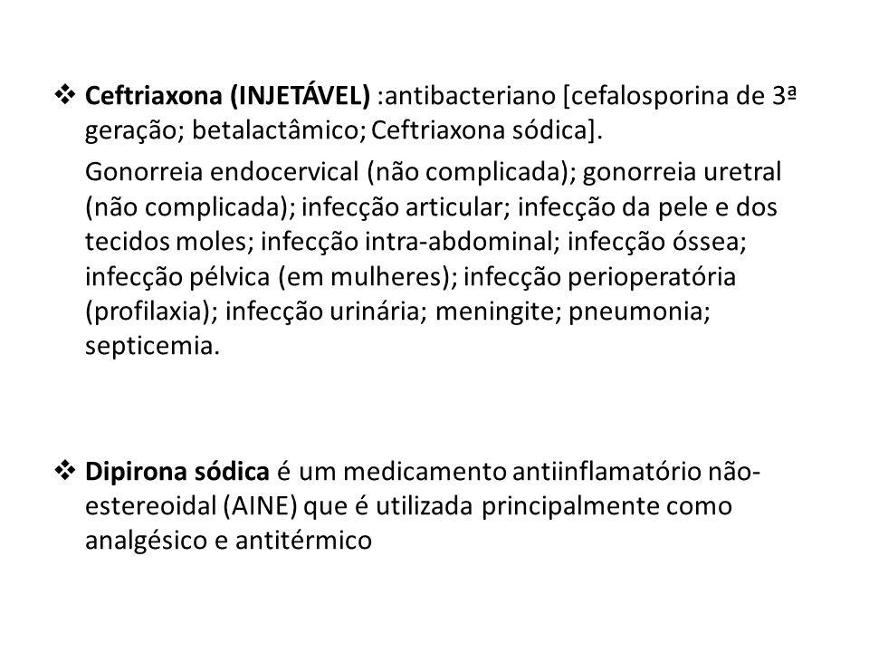 Ceftriaxona (INJETÁVEL) :antibacteriano [cefalosporina de 3ª geração; betalactâmico; Ceftriaxona sódica].